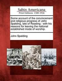 Some Account of the Convincement and Religious Progress of John Spalding, Late of Reading by John Spalding