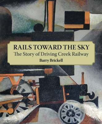 Rails Toward the Sky: The Story of Driving Creek Railway by Barry Brickell