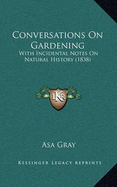 Conversations on Gardening: With Incidental Notes on Natural History (1838) by Asa Gray