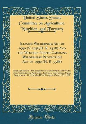 Illinois Wilderness Act of 1990 (S. 2948/H. R. 5428) and the Western North Carolina Wilderness Protection Act of 1990 (H. R. 5388) by United States Senate Committee Forestry