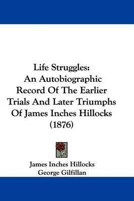Life Struggles: An Autobiographic Record of the Earlier Trials and Later Triumphs of James Inches Hillocks (1876) by James Inches Hillocks