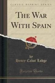 The War with Spain (Classic Reprint) by Henry Cabot Lodge