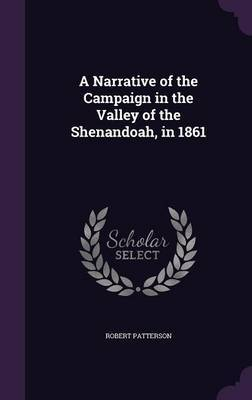 A Narrative of the Campaign in the Valley of the Shenandoah, in 1861 by Robert Patterson