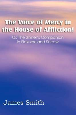 The Voice of Mercy in the House of Affliction! Or, the Sinner's Companion in Sickness and Sorrow by James Smith