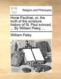Horae Paulinae, Or, the Truth of the Scripture History of St. Paul Evinced. ... by William Paley, ... by William Paley