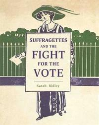 Suffragettes and the Fight for the Vote by Sarah Ridley