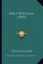 Walt Whitman (1892) Walt Whitman (1892) by William Clarke