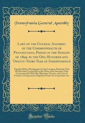 Laws of the General Assembly of the Commonwealth of Pennsylvania, Passed at the Session of 1899, in the One Hundred and Twenty-Third Year of Independence by Pennsylvania. General Assembly
