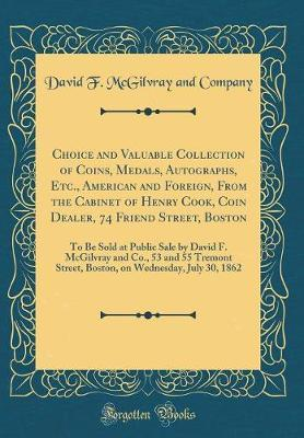 Choice and Valuable Collection of Coins, Medals, Autographs, Etc., American and Foreign, from the Cabinet of Henry Cook, Coin Dealer, 74 Friend Street, Boston by David F McGilvray and Company