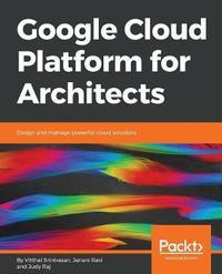 Google Cloud Platform for Architects by Vitthal Srinivasan
