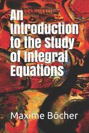 An Introduction to the Study of Integral Equations by Maxime Bocher