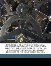 Cyclopaedia of Methodism in Canada: Containing Historical, Educational and Statistical Information Dating from the Beginning of the Work in the Several Provinces of the Dominion of Canada by George H 1834 Cornish