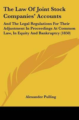 The Law Of Joint Stock Companies' Accounts: And The Legal Regulations For Their Adjustment In Proceedings At Common Law, In Equity And Bankruptcy (1850) by Alexander Pulling image