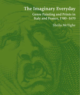 The Imaginary Everyday: Genre Painting and Prints in Italy and France, 1580-1670 by Sheila McTighe