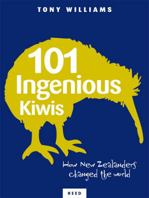101 Ingenious Kiwis: New Zealanders Who Changed the World by Tony Williams