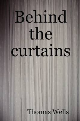 Behind the Curtains by Thomas Wells