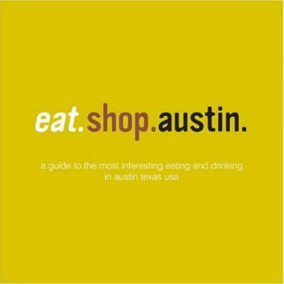 Eat.Shop.Austin: The Indispensible Guide to Stylishly Unique, Locally Owned Eating and Shopping Establishments by Kaie Wellman