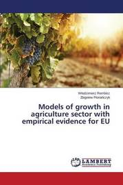 Models of Growth in Agriculture Sector with Empirical Evidence for Eu by Rembisz W Odzimierz