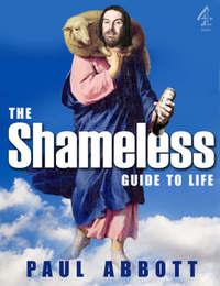 The Shameless Guide to Life by Paul Abbott