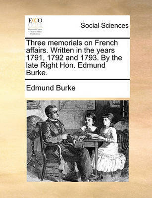Three Memorials on French Affairs. Written in the Years 1791, 1792 and 1793. by the Late Right Hon. Edmund Burke. by Edmund Burke