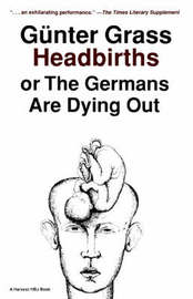 Headbirths, or, the Germans are Dying out by Gunter Grass