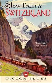 Slow Train to Switzerland by Diccon Bewes