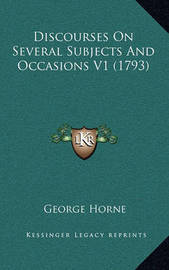 Discourses on Several Subjects and Occasions V1 (1793) by George Horne