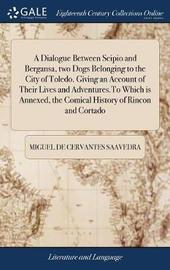 A Dialogue Between Scipio and Bergansa, Two Dogs Belonging to the City of Toledo. Giving an Account of Their Lives and Adventures.to Which Is Annexed, the Comical History of Rincon and Cortado by Miguel De Cervantes Saavedra image