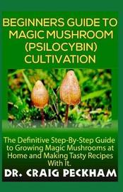 Beginners Guide to Magic Mushroom (Psilocybin) Cultivation. by Dr Craig Peckham