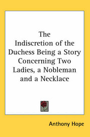 The Indiscretion of the Duchess Being a Story Concerning Two Ladies, a Nobleman and a Necklace by Anthony Hope image