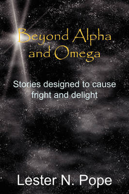Beyond Alpha and Omega: Stories Designed to Cause Fright and Delight by Lester N. Pope image
