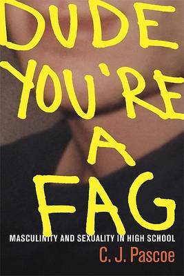 Dude, You're a Fag: Masculinity and Sexuality in High School by C J Pascoe