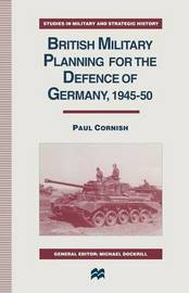 British Military Planning for the Defence of Germany 1945-50 by Paul Cornish