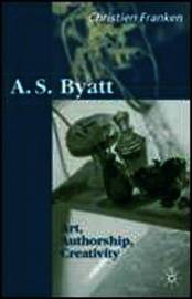 A.S.Byatt: Art, Authorship, Creativity by Christine Franken