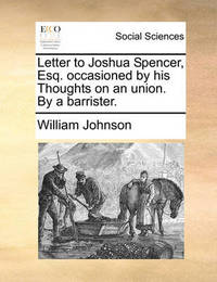 Letter to Joshua Spencer, Esq. Occasioned by His Thoughts on an Union. by a Barrister by William Johnson