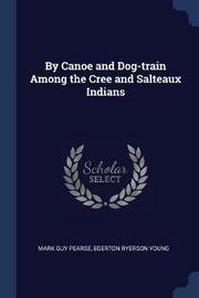 By Canoe and Dog-Train Among the Cree and Salteaux Indians by Mark Guy Pearse
