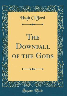The Downfall of the Gods (Classic Reprint) by Hugh Clifford image