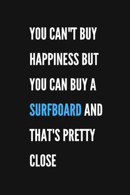 You Can't Buy Happiness But You Can Buy A Surfboard And That's Pretty Close by Surfsuphun Publications