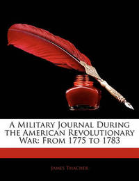 A Military Journal During the American Revolutionary War: From 1775 to 1783 by James Thacher