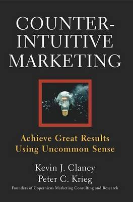 Counterintuitive Marketing: How Great Results Come from Uncommon Sense by Kevin J Clancy