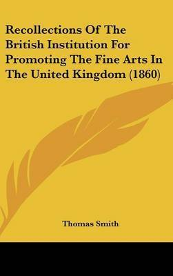 Recollections Of The British Institution For Promoting The Fine Arts In The United Kingdom (1860) by Thomas Smith