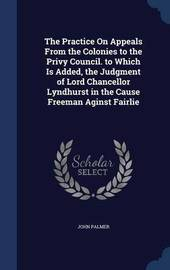 The Practice on Appeals from the Colonies to the Privy Council. to Which Is Added, the Judgment of Lord Chancellor Lyndhurst in the Cause Freeman Aginst Fairlie by John Palmer