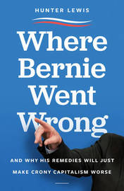 Where Bernie Went Wrong by Hunter Lewis