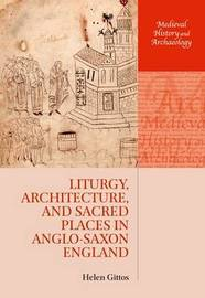 Liturgy, Architecture, and Sacred Places in Anglo-Saxon England by Helen Gittos