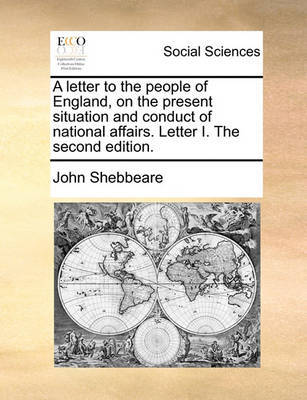 A Letter to the People of England, on the Present Situation and Conduct of National Affairs. Letter I. the Second Edition. by John Shebbeare