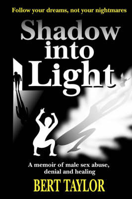 Shadow into Light: A Memoir of Male Sex Abuse, Denial and Healing by Bert Taylor