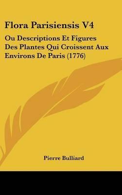 Flora Parisiensis V4: Ou Descriptions Et Figures Des Plantes Qui Croissent Aux Environs De Paris (1776) by Pierre Bulliard