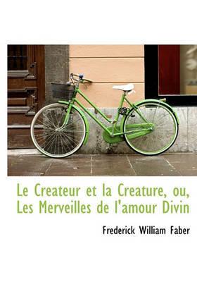 Le Crateur Et La Crature, Ou, Les Merveilles de L'Amour Divin by Frederick William Faber image