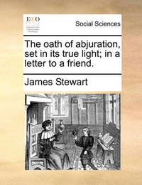 The Oath of Abjuration, Set in Its True Light; In a Letter to a Friend by James Stewart