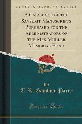 A Catalogue of the Sanskrit Manuscripts Purchased for the Administrators of the Max Muller Memorial Fund (Classic Reprint) by T R Gambier-Parry